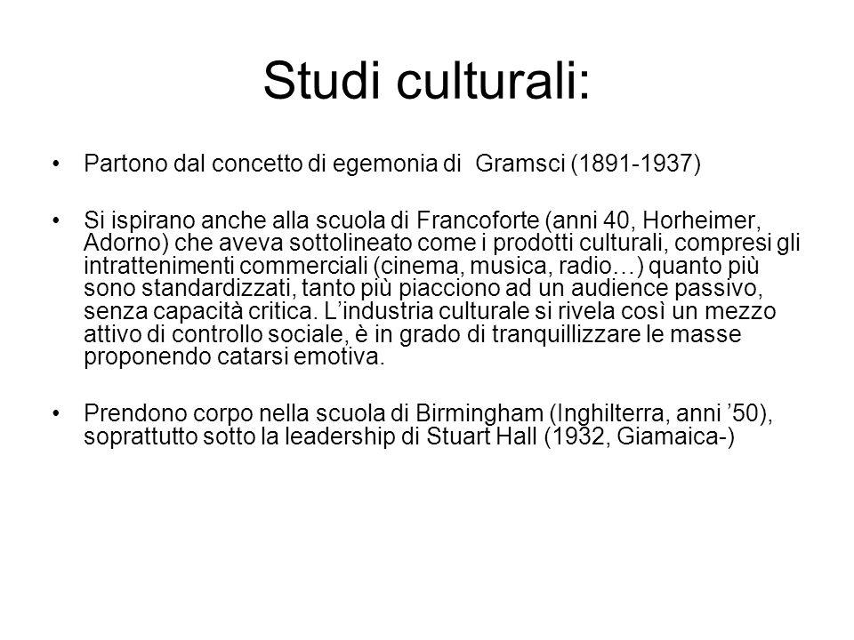 Studi culturali: Partono dal concetto di egemonia di Gramsci (1891-1937) Si ispirano anche alla scuola di Francoforte (anni 40, Horheimer, Adorno) che