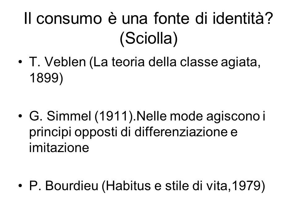 Il consumo è una fonte di identità? (Sciolla) T. Veblen (La teoria della classe agiata, 1899) G. Simmel (1911).Nelle mode agiscono i principi opposti