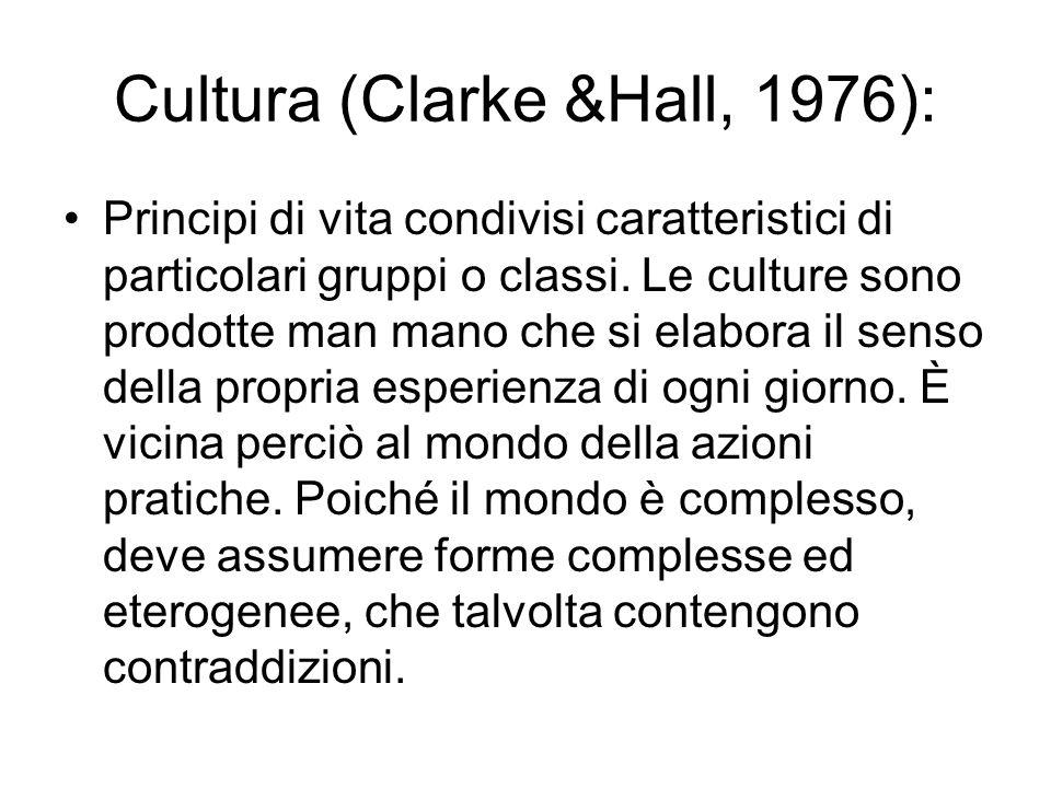 Cultura (Clarke &Hall, 1976): Principi di vita condivisi caratteristici di particolari gruppi o classi. Le culture sono prodotte man mano che si elabo