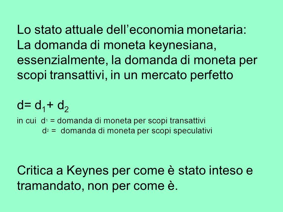 Lo stato attuale delleconomia monetaria: La domanda di moneta keynesiana, essenzialmente, la domanda di moneta per scopi transattivi, in un mercato perfetto d= d 1 + d 2 in cui d 1 = domanda di moneta per scopi transattivi d 2 = domanda di moneta per scopi speculativi Critica a Keynes per come è stato inteso e tramandato, non per come è.