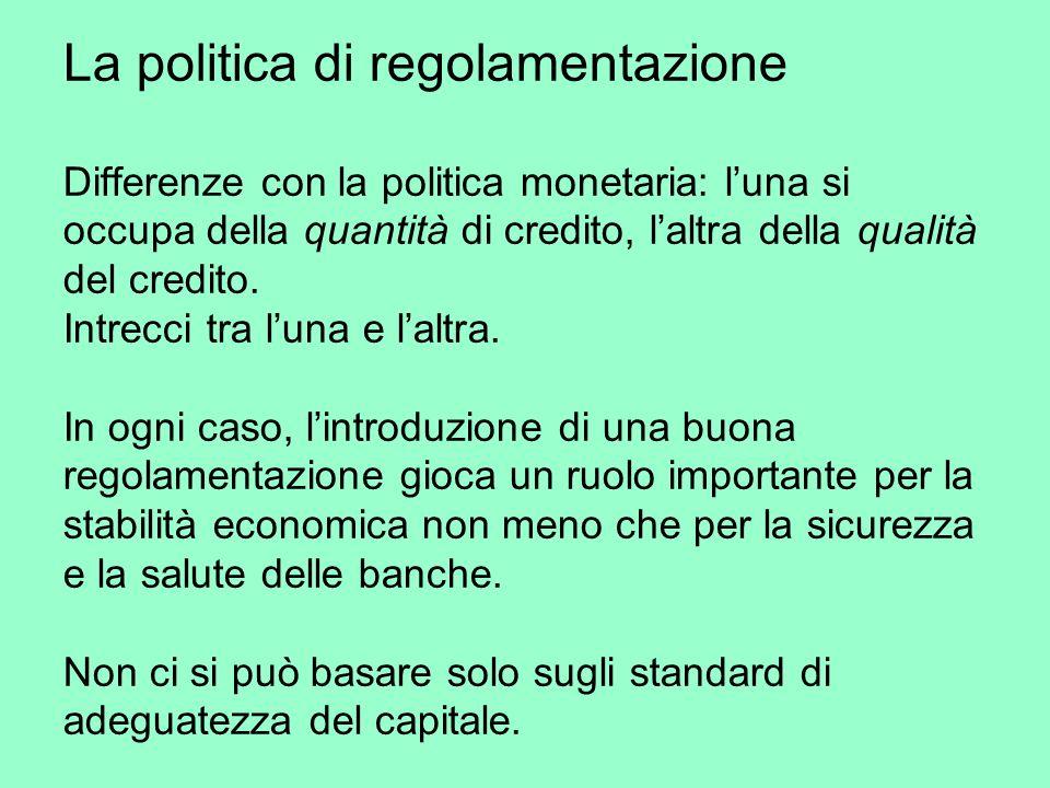 La politica di regolamentazione Differenze con la politica monetaria: luna si occupa della quantità di credito, laltra della qualità del credito.