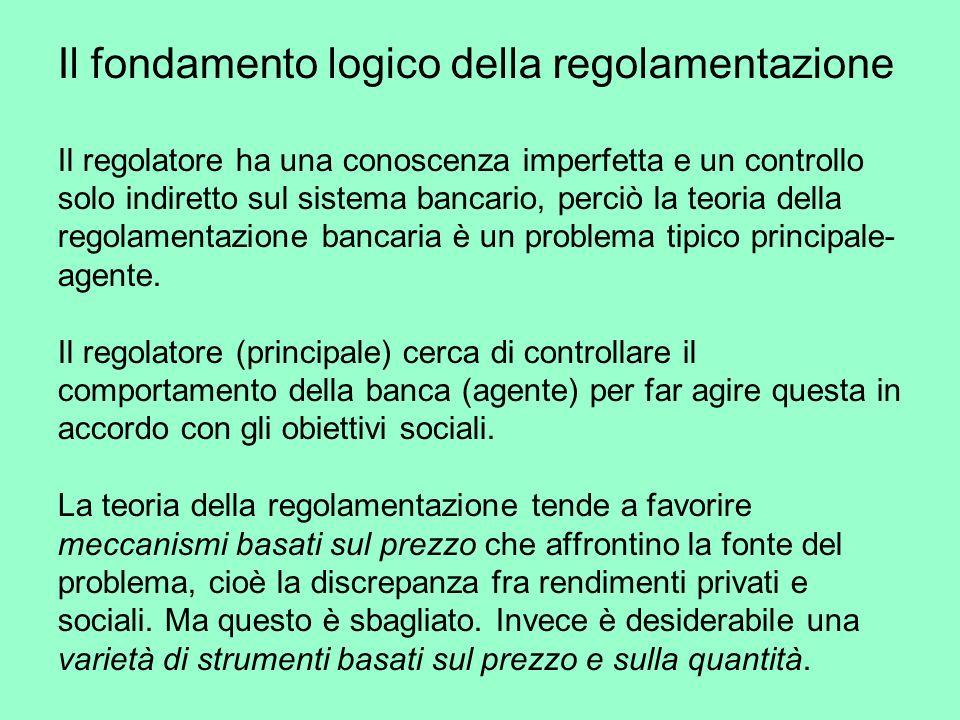 Il fondamento logico della regolamentazione Il regolatore ha una conoscenza imperfetta e un controllo solo indiretto sul sistema bancario, perciò la teoria della regolamentazione bancaria è un problema tipico principale- agente.