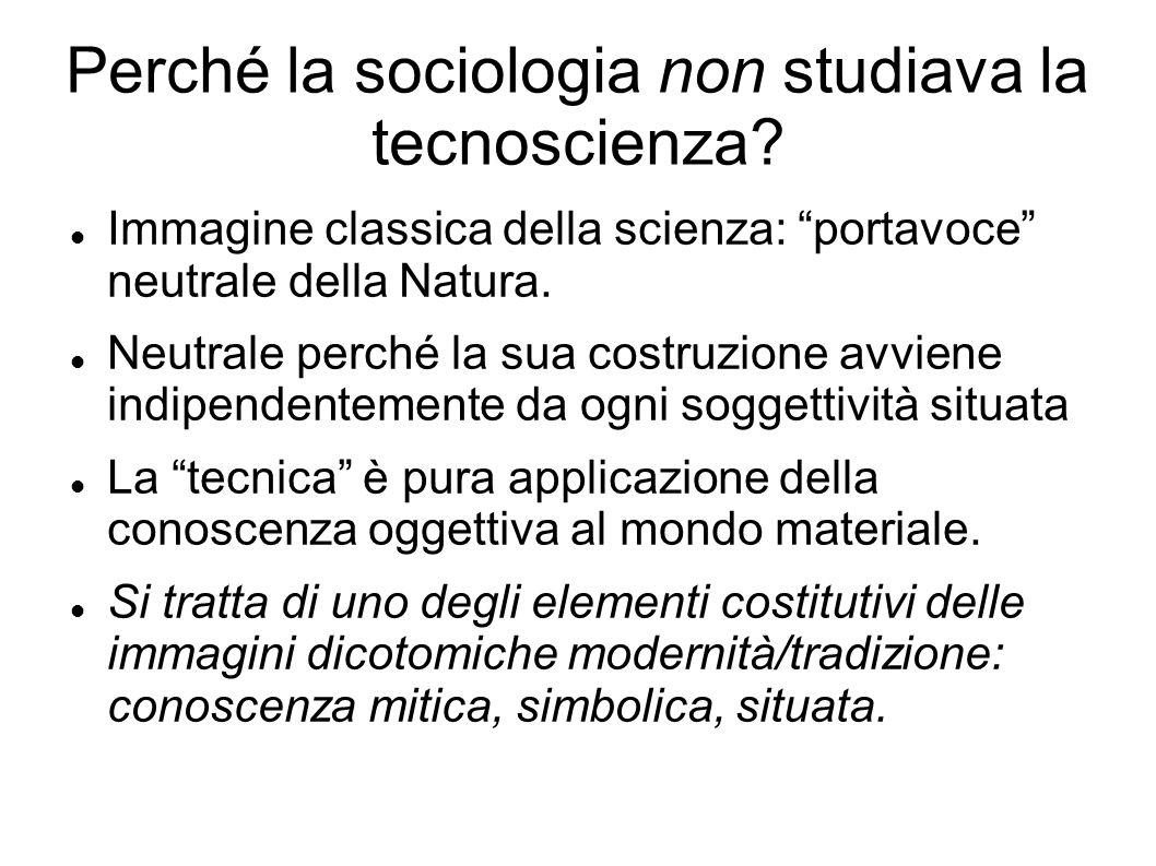 Perché la sociologia non studiava la tecnoscienza? Immagine classica della scienza: portavoce neutrale della Natura. Neutrale perché la sua costruzion