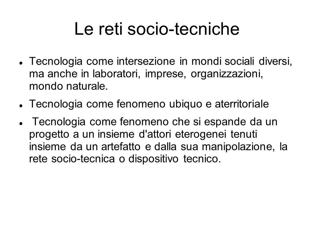 Le reti socio-tecniche Tecnologia come intersezione in mondi sociali diversi, ma anche in laboratori, imprese, organizzazioni, mondo naturale. Tecnolo