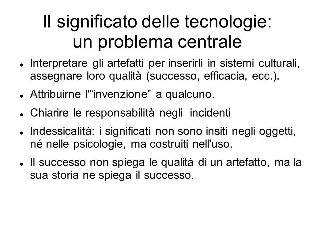Il significato delle tecnologie: un problema centrale Interpretare gli artefatti per inserirli in sistemi culturali, assegnare loro qualità (successo,