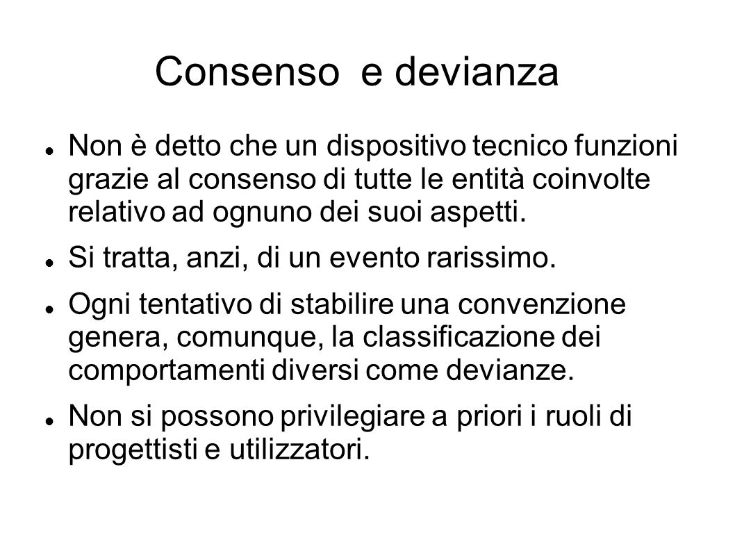 Consenso e devianza Non è detto che un dispositivo tecnico funzioni grazie al consenso di tutte le entità coinvolte relativo ad ognuno dei suoi aspett