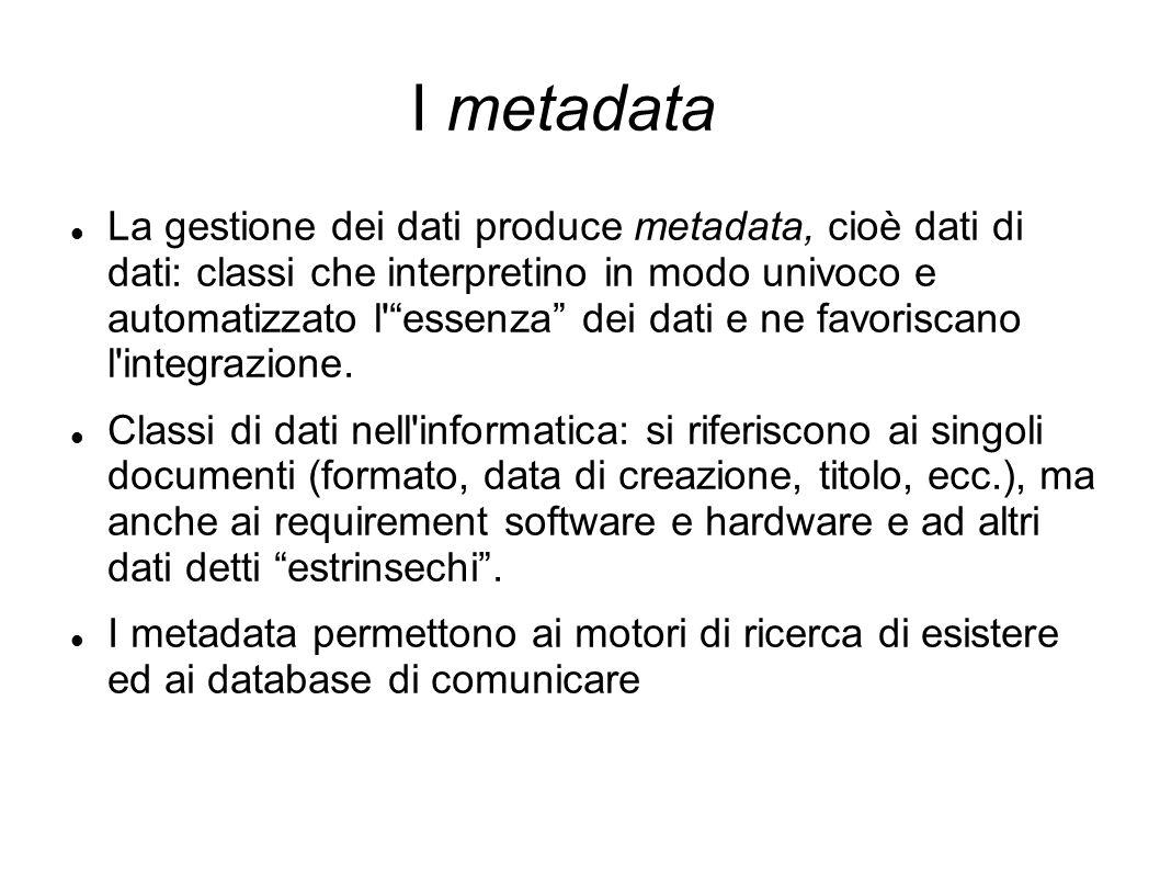 I metadata La gestione dei dati produce metadata, cioè dati di dati: classi che interpretino in modo univoco e automatizzato l'essenza dei dati e ne f