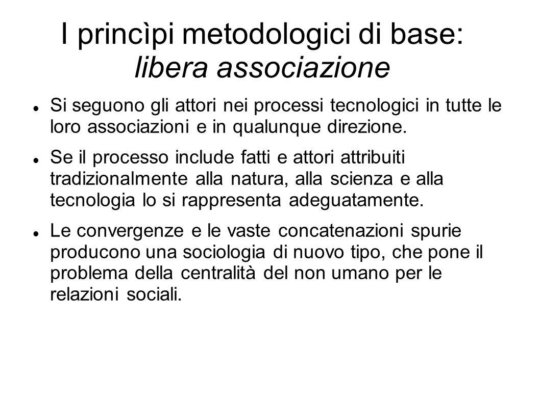 I princìpi metodologici di base: libera associazione Si seguono gli attori nei processi tecnologici in tutte le loro associazioni e in qualunque direz