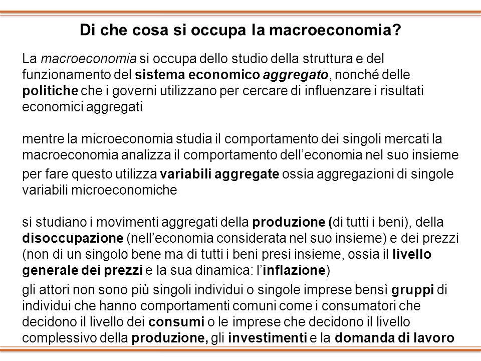 Di che cosa si occupa la macroeconomia? La macroeconomia si occupa dello studio della struttura e del funzionamento del sistema economico aggregato, n