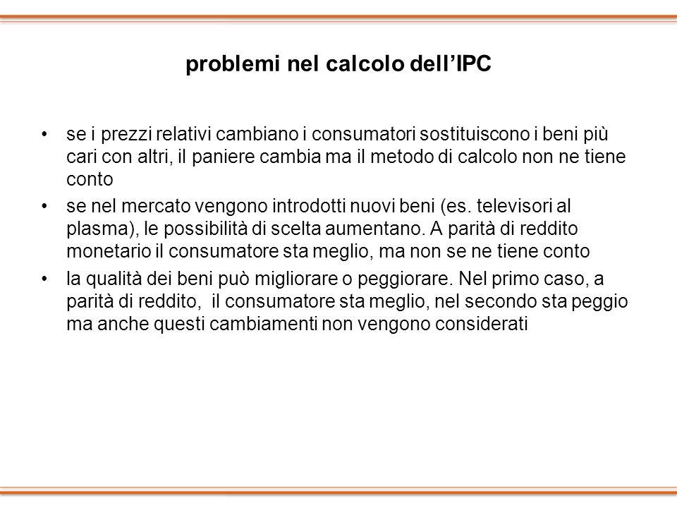 problemi nel calcolo dellIPC se i prezzi relativi cambiano i consumatori sostituiscono i beni più cari con altri, il paniere cambia ma il metodo di ca