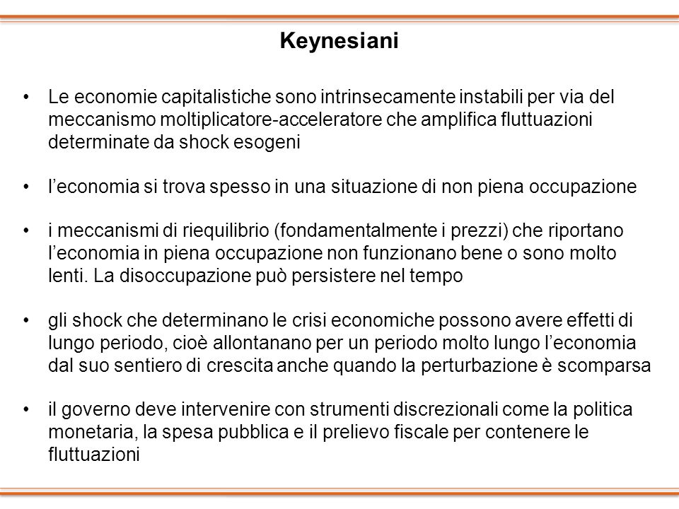 Keynesiani Le economie capitalistiche sono intrinsecamente instabili per via del meccanismo moltiplicatore-acceleratore che amplifica fluttuazioni det