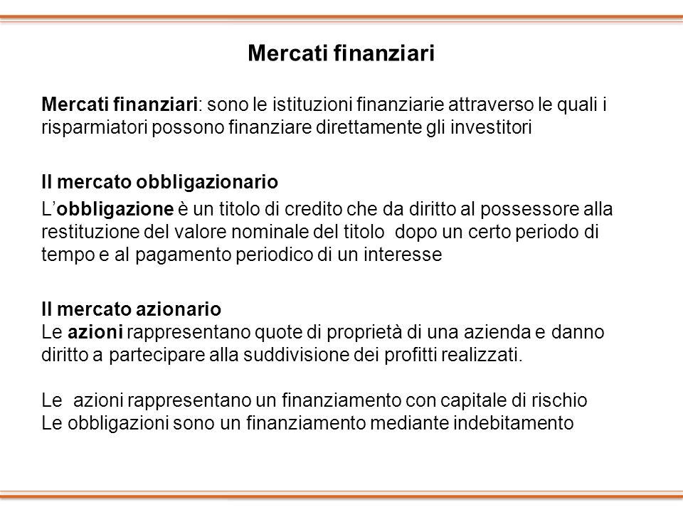 Mercati finanziari Mercati finanziari: sono le istituzioni finanziarie attraverso le quali i risparmiatori possono finanziare direttamente gli investi