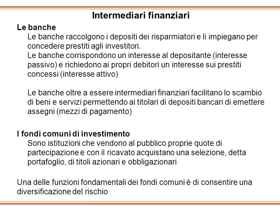 Intermediari finanziari Le banche Le banche raccolgono i depositi dei risparmiatori e li impiegano per concedere prestiti agli investitori. Le banche