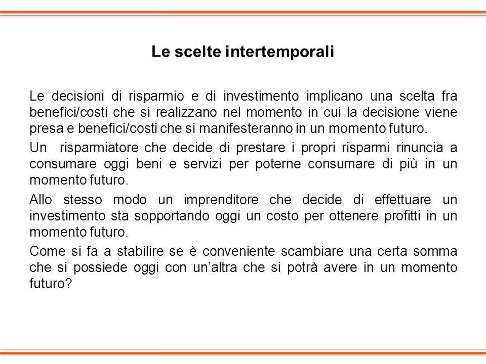 Le scelte intertemporali Le decisioni di risparmio e di investimento implicano una scelta fra benefici/costi che si realizzano nel momento in cui la d
