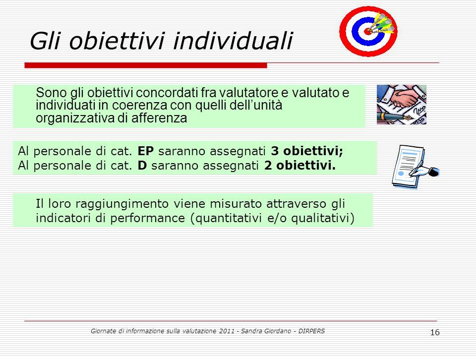 Giornate di informazione sulla valutazione 2011 - Sandra Giordano - DIRPERS 16 Gli obiettivi individuali Sono gli obiettivi concordati fra valutatore e valutato e individuati in coerenza con quelli dellunità organizzativa di afferenza Al personale di cat.