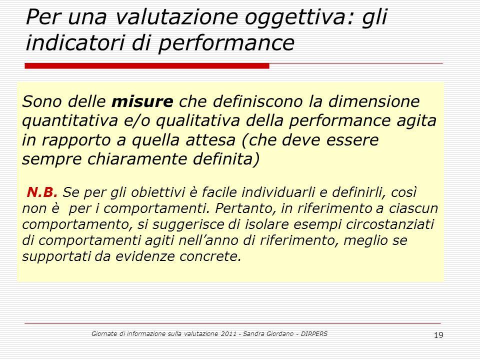 Giornate di informazione sulla valutazione 2011 - Sandra Giordano - DIRPERS 19 Per una valutazione oggettiva: gli indicatori di performance Sono delle misure che definiscono la dimensione quantitativa e/o qualitativa della performance agita in rapporto a quella attesa (che deve essere sempre chiaramente definita) N.B.