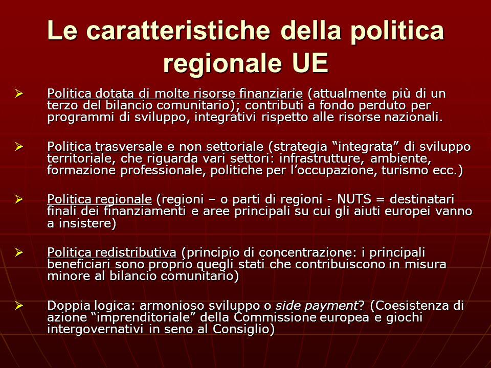 Le caratteristiche della politica regionale UE Politica dotata di molte risorse finanziarie (attualmente più di un terzo del bilancio comunitario); co