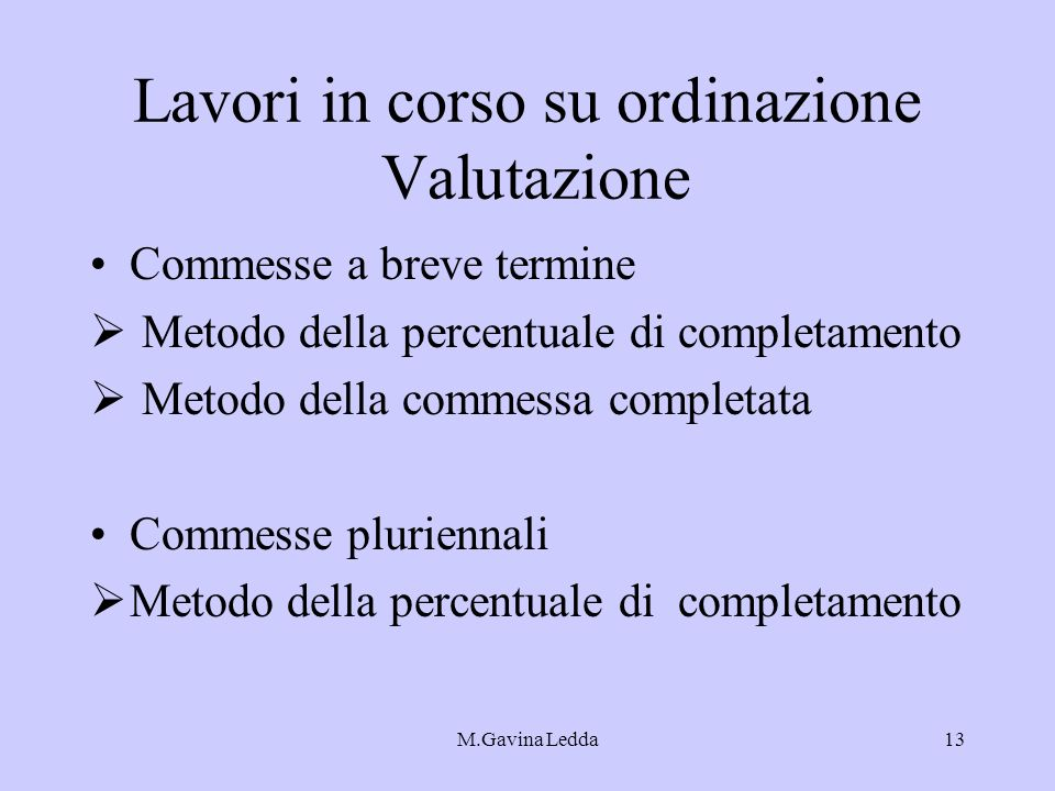 M.Gavina Ledda13 Lavori in corso su ordinazione Valutazione Commesse a breve termine Metodo della percentuale di completamento Metodo della commessa c