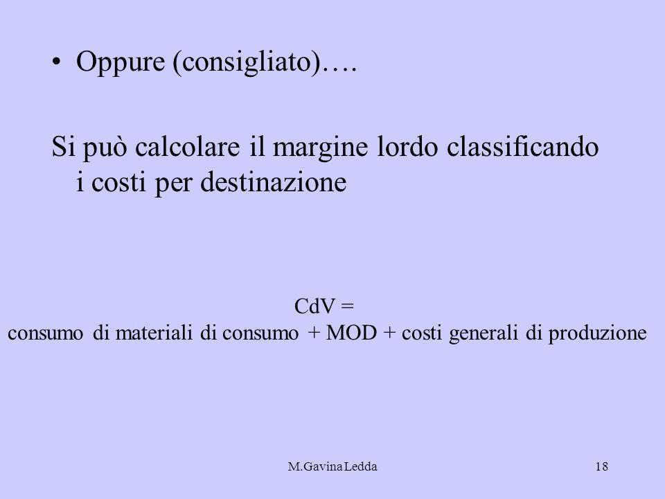 M.Gavina Ledda18 Oppure (consigliato)…. Si può calcolare il margine lordo classificando i costi per destinazione CdV = consumo di materiali di consumo
