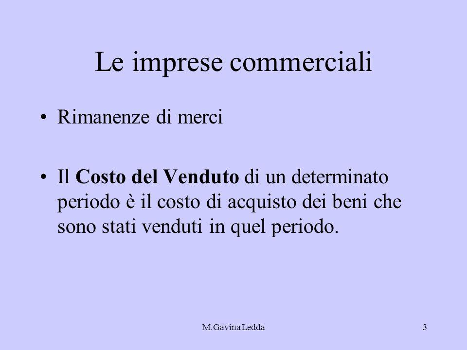 M.Gavina Ledda3 Le imprese commerciali Rimanenze di merci Il Costo del Venduto di un determinato periodo è il costo di acquisto dei beni che sono stat