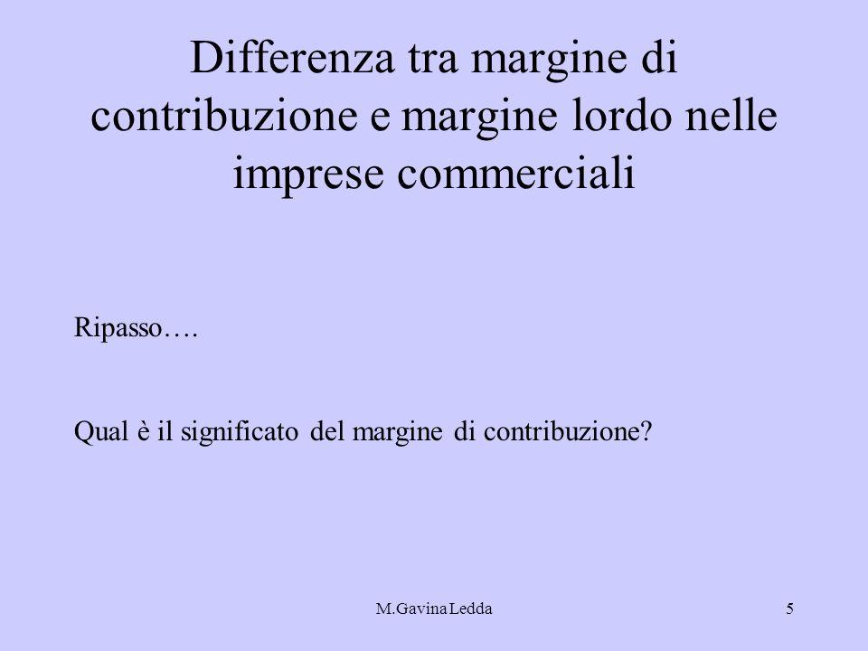 M.Gavina Ledda5 Differenza tra margine di contribuzione e margine lordo nelle imprese commerciali Ripasso…. Qual è il significato del margine di contr