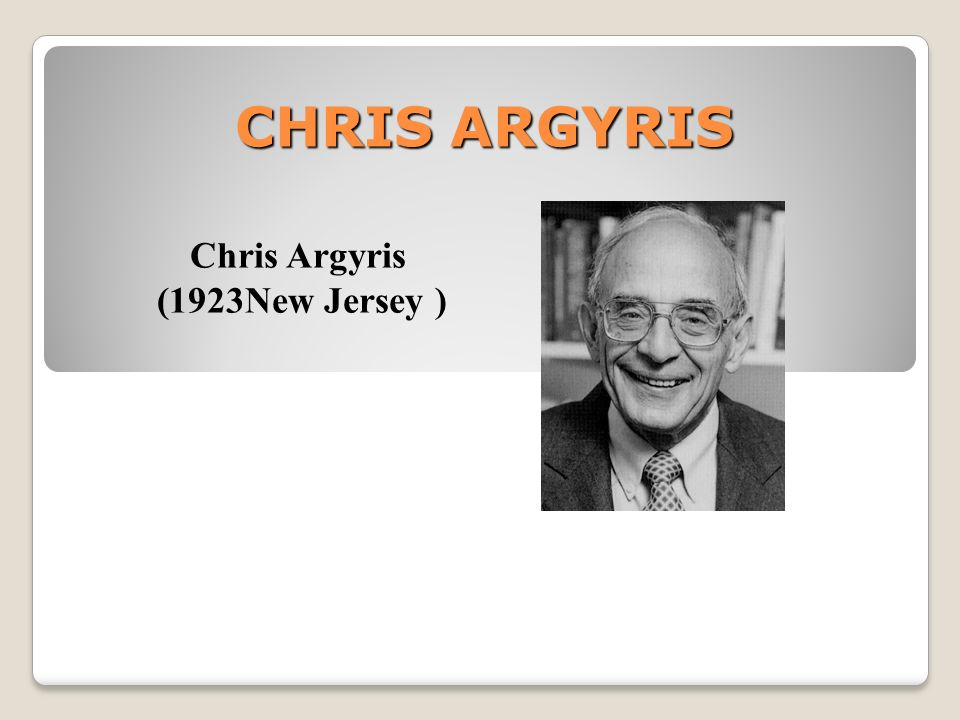 CHRIS ARGYRIS Chris Argyris (1923New Jersey )