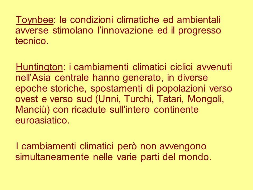 Toynbee: le condizioni climatiche ed ambientali avverse stimolano linnovazione ed il progresso tecnico. Huntington: i cambiamenti climatici ciclici av