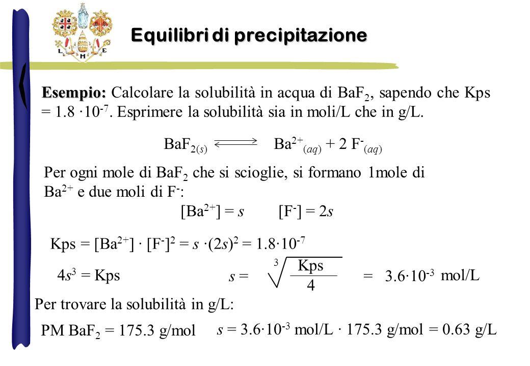Esempio: Esempio: Calcolare la solubilità in acqua di BaF 2, sapendo che Kps = 1.8 ·10 -7.