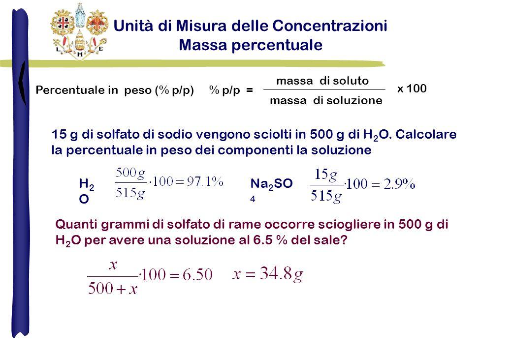 Unità di Misura delle Concentrazioni Massa percentuale Percentuale in peso (% p/p) % p/p = massa di soluto massa di soluzione x 100 15 g di solfato di sodio vengono sciolti in 500 g di H 2 O.