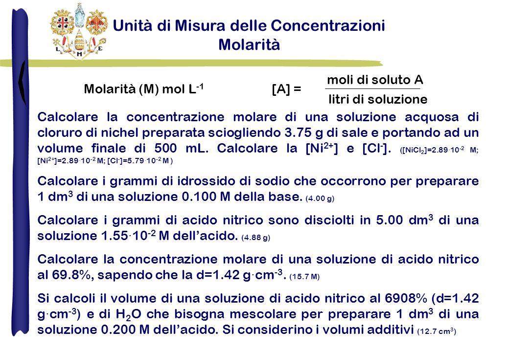 Unità di Misura delle Concentrazioni Molarità Molarità (M) mol L -1 [A] = moli di soluto A litri di soluzione Calcolare la concentrazione molare di una soluzione acquosa di cloruro di nichel preparata sciogliendo 3.75 g di sale e portando ad un volume finale di 500 mL.