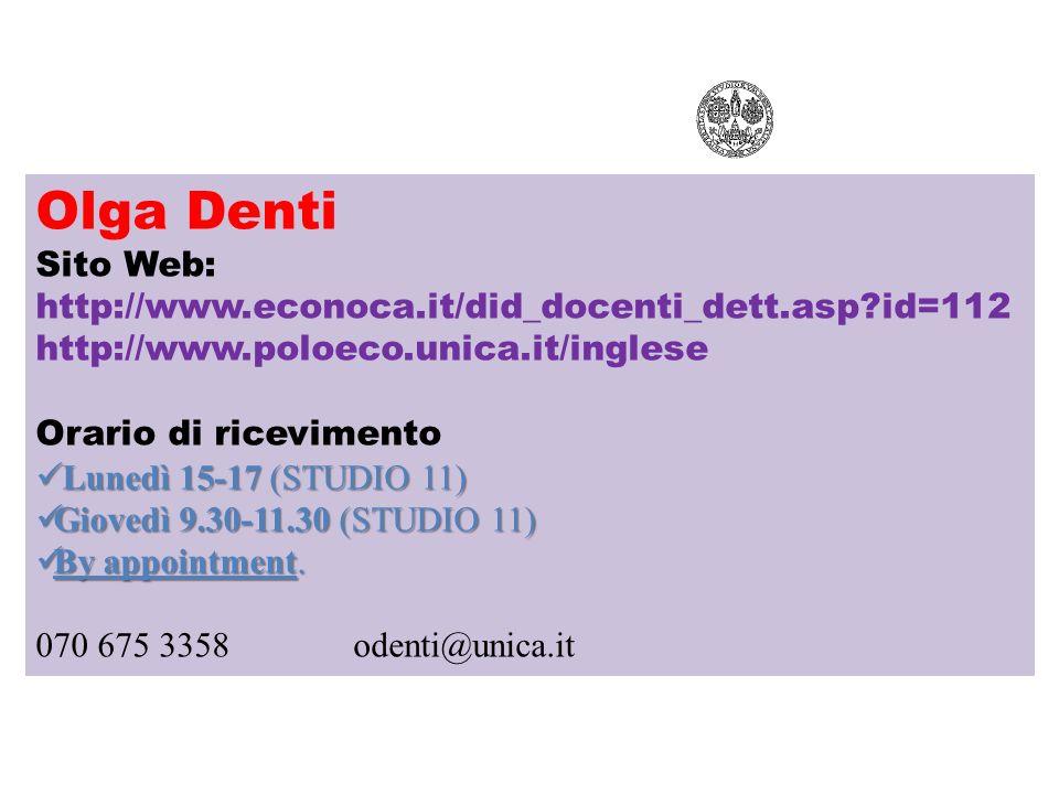 Olga Denti Sito Web: http://www.econoca.it/did_docenti_dett.asp?id=112 http://www.poloeco.unica.it/inglese Orario di ricevimento Lunedì 15-17 (STUDIO 11) Lunedì 15-17 (STUDIO 11) Giovedì 9.30-11.30 (STUDIO 11) Giovedì 9.30-11.30 (STUDIO 11) By appointment.