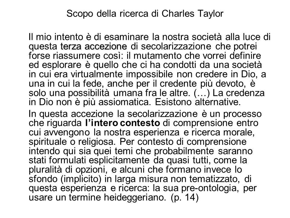 Scopo della ricerca di Charles Taylor terza accezione Il mio intento è di esaminare la nostra società alla luce di questa terza accezione di secolariz