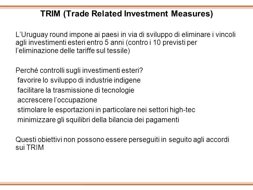TRIM (Trade Related Investment Measures) LUruguay round impone ai paesi in via di sviluppo di eliminare i vincoli agli investimenti esteri entro 5 ann