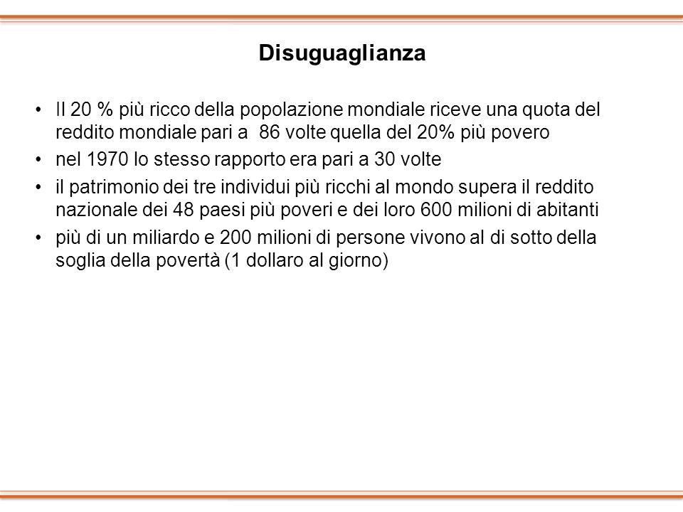 Disuguaglianza Il 20 % più ricco della popolazione mondiale riceve una quota del reddito mondiale pari a 86 volte quella del 20% più povero nel 1970 l