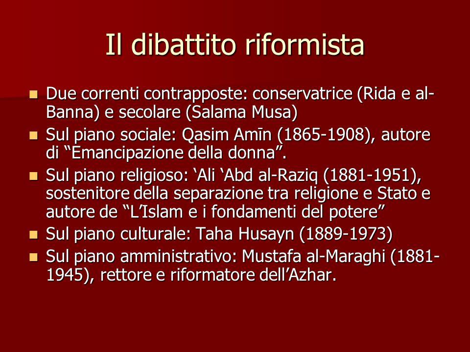 Il dibattito riformista Due correnti contrapposte: conservatrice (Rida e al- Banna) e secolare (Salama Musa) Due correnti contrapposte: conservatrice