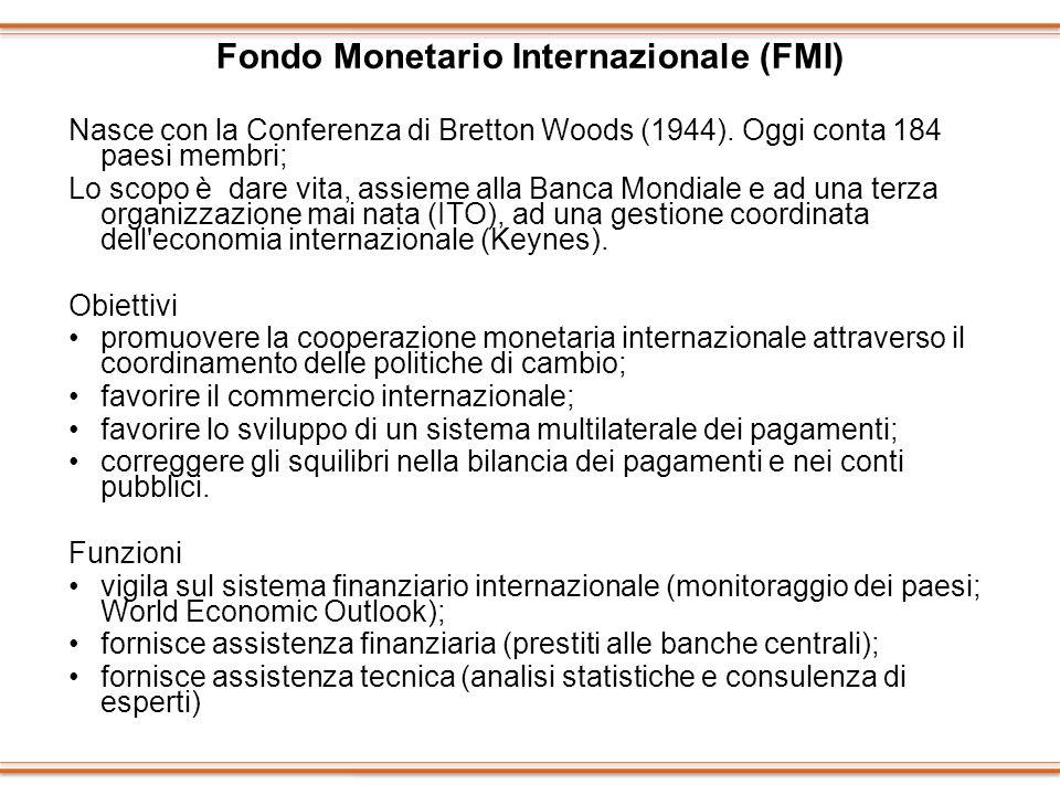 Fondo Monetario Internazionale (FMI) Nasce con la Conferenza di Bretton Woods (1944). Oggi conta 184 paesi membri; Lo scopo è dare vita, assieme alla