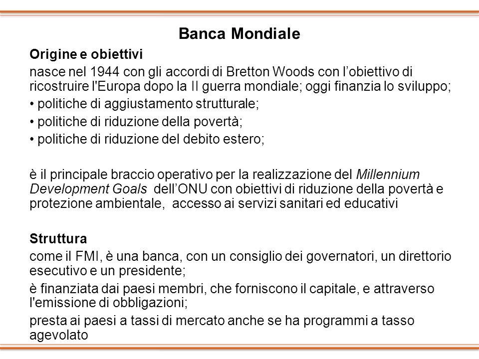 Banca Mondiale Origine e obiettivi nasce nel 1944 con gli accordi di Bretton Woods con lobiettivo di ricostruire l'Europa dopo la II guerra mondiale;