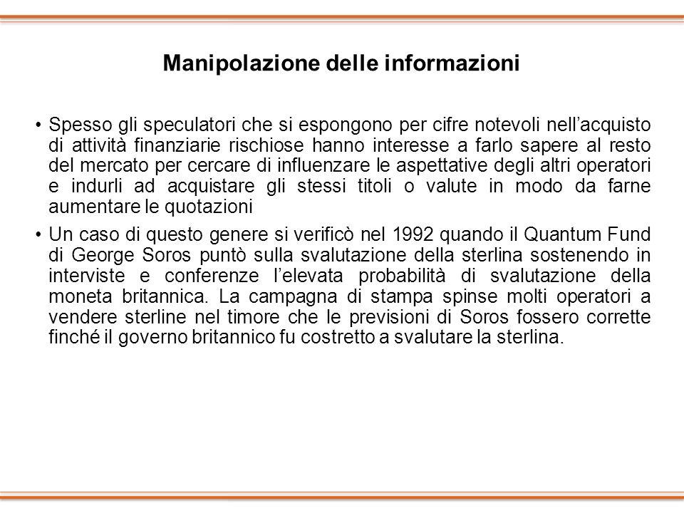 Manipolazione delle informazioni Spesso gli speculatori che si espongono per cifre notevoli nellacquisto di attività finanziarie rischiose hanno inter