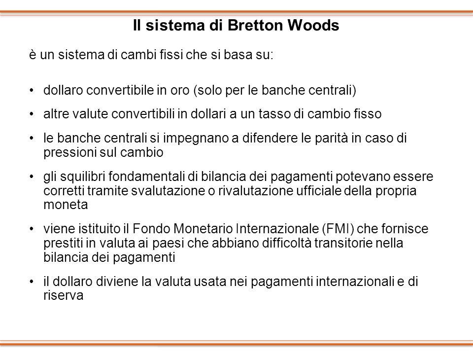 Il sistema di Bretton Woods è un sistema di cambi fissi che si basa su: dollaro convertibile in oro (solo per le banche centrali) altre valute convert