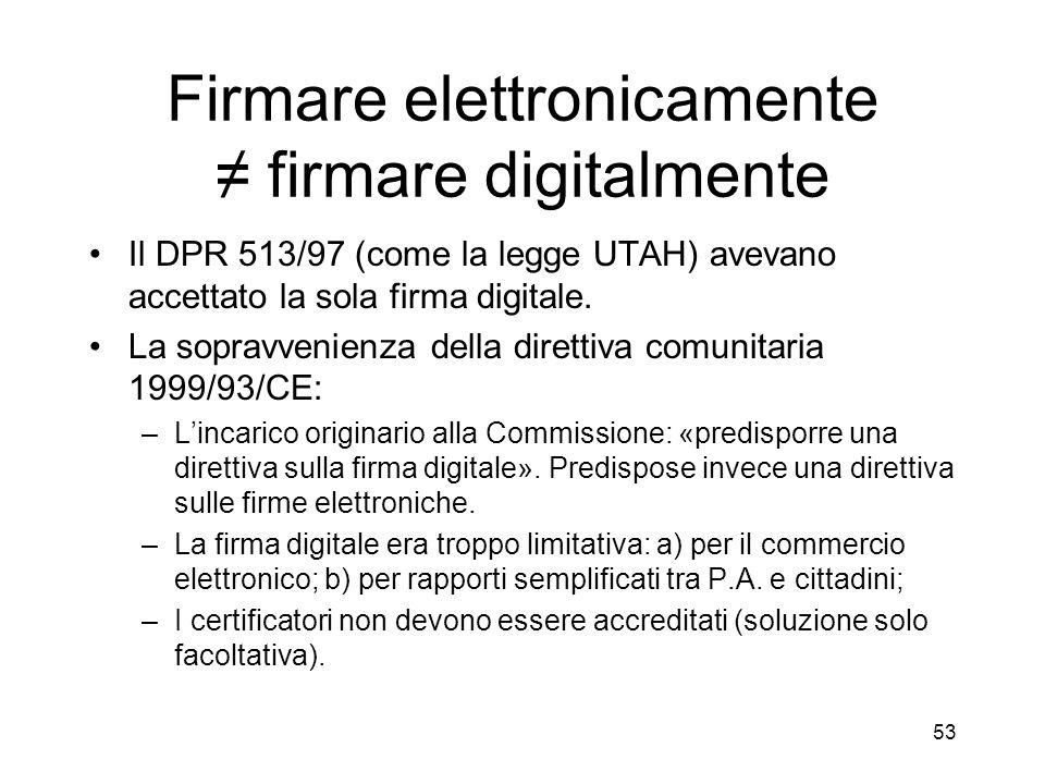 53 Firmare elettronicamente firmare digitalmente Il DPR 513/97 (come la legge UTAH) avevano accettato la sola firma digitale.