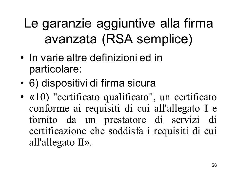 56 Le garanzie aggiuntive alla firma avanzata (RSA semplice) In varie altre definizioni ed in particolare: 6) dispositivi di firma sicura « 10) certificato qualificato , un certificato conforme ai requisiti di cui all allegato I e fornito da un prestatore di servizi di certificazione che soddisfa i requisiti di cui all allegato II».