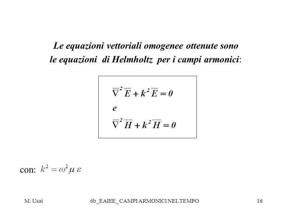 M. Usai6b_EAIEE_ CAMPI ARMONICI NEL TEMPO16 Le equazioni vettoriali omogenee ottenute sono le equazioni di Helmholtz per i campi armonici: con: