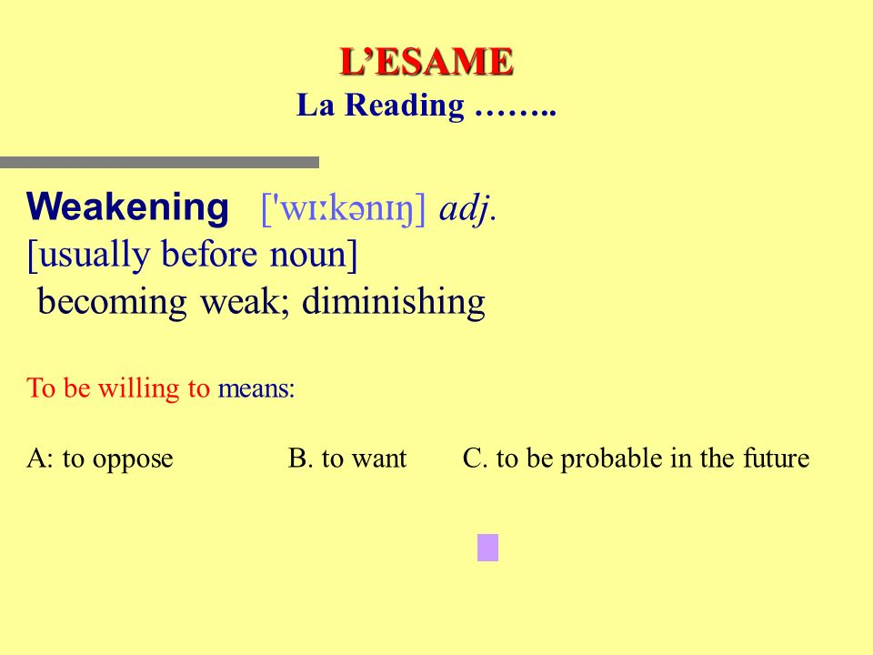 LESAME La Reading …….. Weakening ['w ɪː kən ɪ ŋ] adj. [usually before noun] becoming weak; diminishing To be willing to means: A: to opposeB. to want