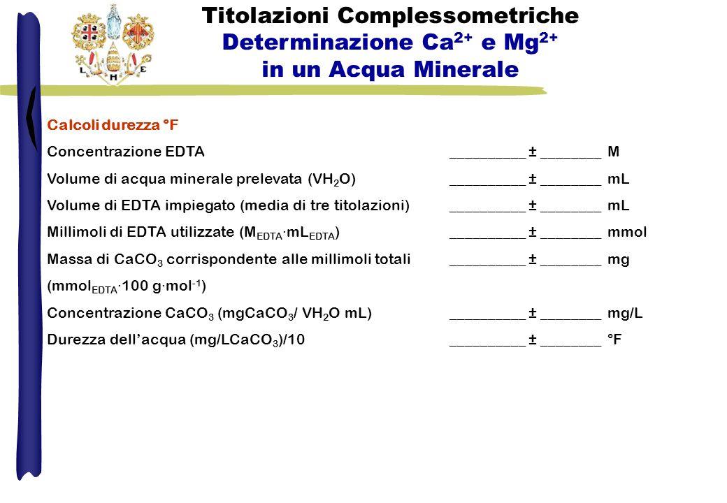 Calcoli durezza °F Concentrazione EDTA __________ ± ________ M Volume di acqua minerale prelevata (VH 2 O) __________ ± ________ mL Volume di EDTA imp