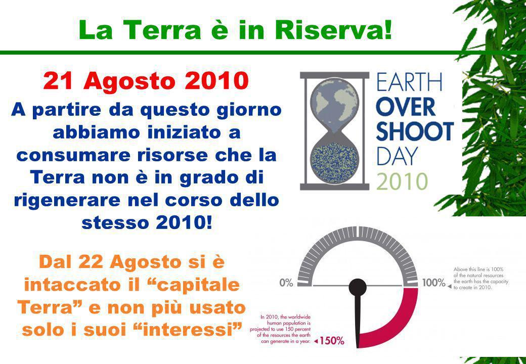La Terra è in Riserva! 21 Agosto 2010 A partire da questo giorno abbiamo iniziato a consumare risorse che la Terra non è in grado di rigenerare nel co