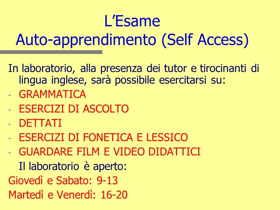 LEsame Auto-apprendimento (Self Access) In laboratorio, alla presenza dei tutor e tirocinanti di lingua inglese, sarà possibile esercitarsi su: - - GRAMMATICA - - ESERCIZI DI ASCOLTO - - DETTATI - - ESERCIZI DI FONETICA E LESSICO - - GUARDARE FILM E VIDEO DIDATTICI Il laboratorio è aperto: Giovedì e Sabato: 9-13 Martedì e Venerdì: 16-20