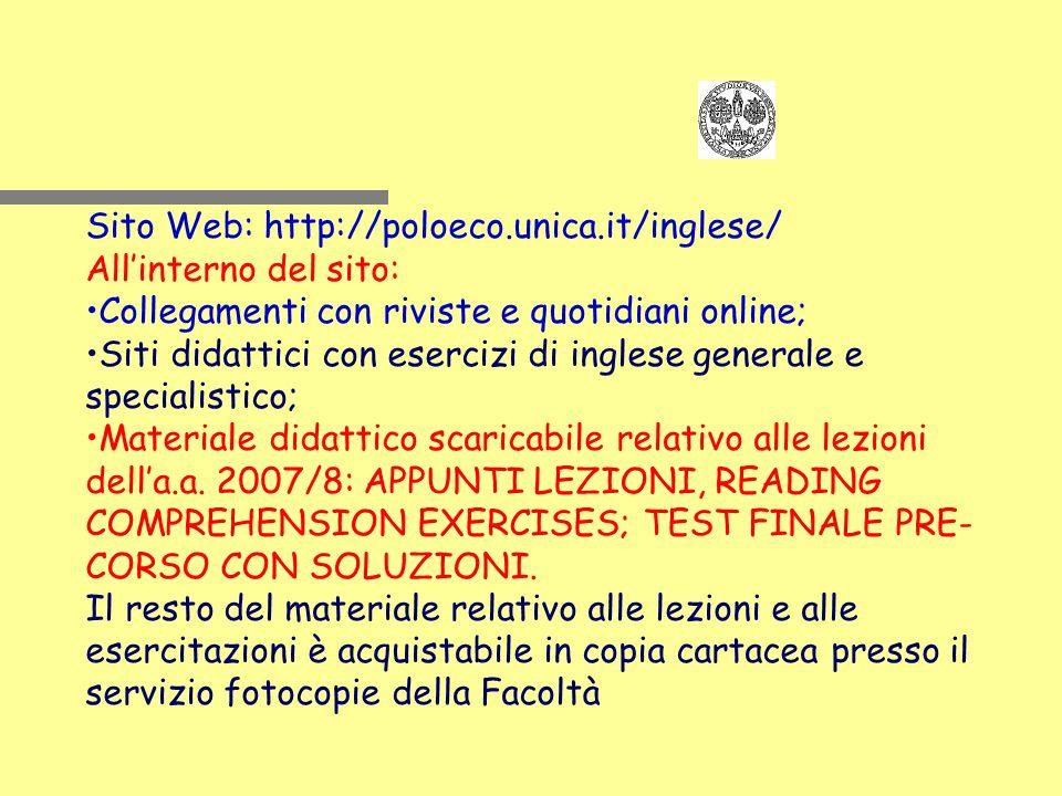 Sito Web: http://poloeco.unica.it/inglese/ Allinterno del sito: Collegamenti con riviste e quotidiani online; Siti didattici con esercizi di inglese generale e specialistico; Materiale didattico scaricabile relativo alle lezioni della.a.