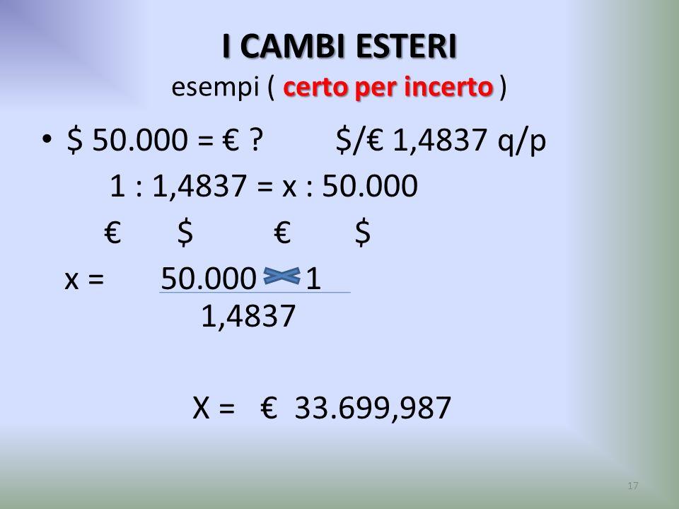 I CAMBI ESTERI certo per incerto I CAMBI ESTERI esempi ( certo per incerto ) $ 50.000 = ? $/ 1,4837 q/p 1 : 1,4837 = x : 50.000 $ $ x = 50.000 1 1,483