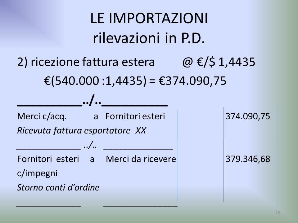 LE IMPORTAZIONI rilevazioni in P.D. 2) ricezione fattura estera @ /$ 1,4435 (540.000 :1,4435) = 374.090,75 __________../..__________ Merci c/acq. a Fo