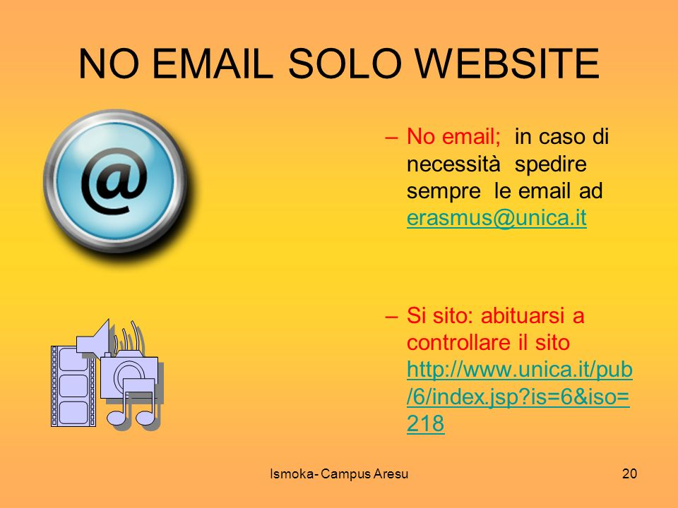NO EMAIL SOLO WEBSITE –No email; in caso di necessità spedire sempre le email ad erasmus@unica.it erasmus@unica.it –Si sito: abituarsi a controllare il sito http://www.unica.it/pub /6/index.jsp?is=6&iso= 218 http://www.unica.it/pub /6/index.jsp?is=6&iso= 218 Ismoka- Campus Aresu20